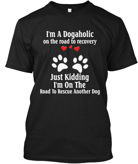 I'm A Dogaholic On The Road To Recovery Just Kidding I'm On The Road To Rescue Another Bog Black T-Shirt Front