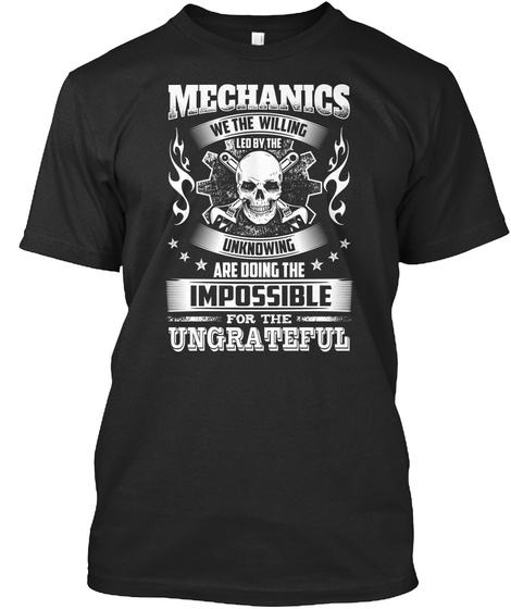 Mechanics We The Willing Led By The Unknowing Are Doing The Impossible For The Ungrateful Black T-Shirt Front