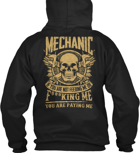 Mechanic Mechanic If You Are Not Feeding Me Or F***King Me You Are Paying Me Black T-Shirt Back