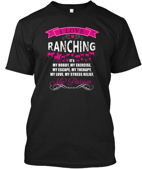 I Love Ranching It's My Hobby, My Exercise, My Escape, My Therapy, My Love, My Stress Relief, My Passion  Black T-Shirt Front