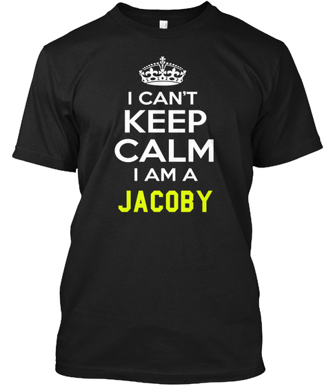 I Can't Keep Calm I Am A Jacoby Black T-Shirt Front