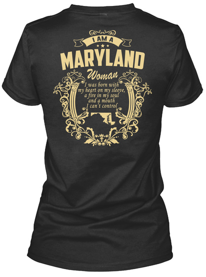 I Am A Maryland Woman I Was Born With My Heart On My Sleeve, A Fire In My Soul And A Mouth I Can't Control  Black T-Shirt Back