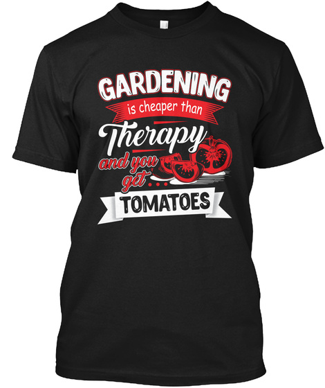 Gardening Is Cheaper Than Therapy And You Get Tamatoes Black T-Shirt Front