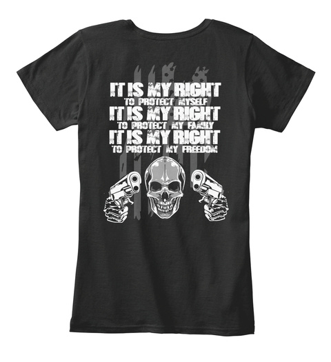 It Is My Right To Protect Myself It Is My Right To Protect My Family It Is My Right To Protect My Freedom Black T-Shirt Back