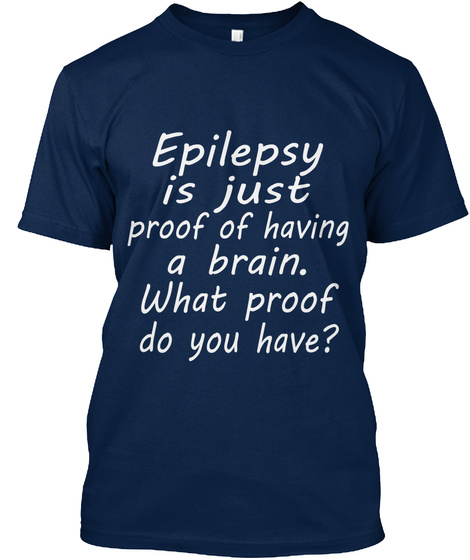 Epilepsy Is Just Proof Of Having A Brain What Proof Do You Have Navy T-Shirt Front