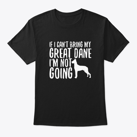 Cant Bring My Great Dane Dog Im Not Goin Black T-Shirt Front