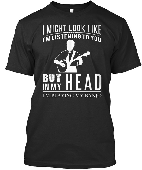 I Might Look Like I'm Listening To You But In My Head I'm Playing My Banjo Black T-Shirt Front