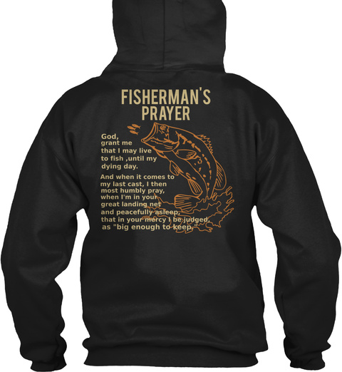 Fisherman's Prayer God, Grant Me That I May Live To Fish ,Until My Dying Day. And When It Comes To My Last Cast, I... Black Sweatshirt Back