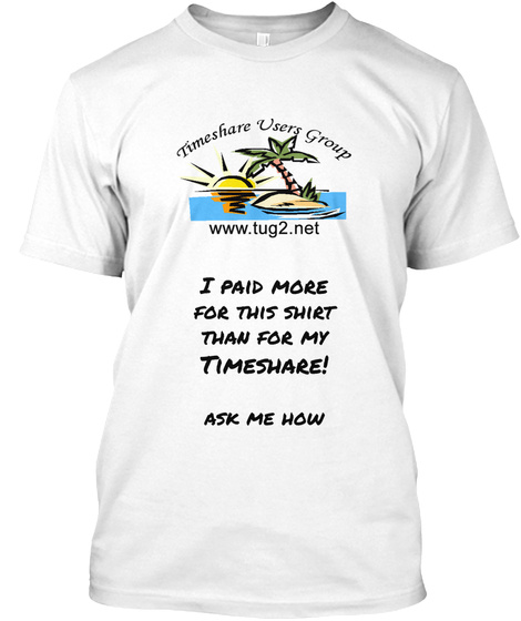 I Paid More For This Shirt Than For My Timeshare! Ask Me How White T-Shirt Front