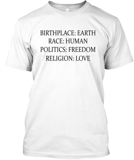 Birthplace: Earth Race: Human Politics : Freedom Religion: Love White T-Shirt Front