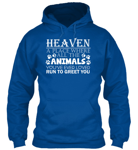 Heaven A Place Where All The Animals You've Ever Loved Run To Greet You  Royal T-Shirt Front
