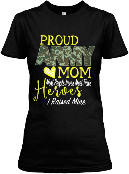 Proud Army Mom Most People Never Meet Their Heroes I Raised Mine Black T-Shirt Front