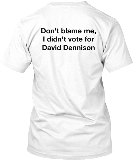 Don't Blame Me, I Didn't Vote For David Dennison White T-Shirt Back