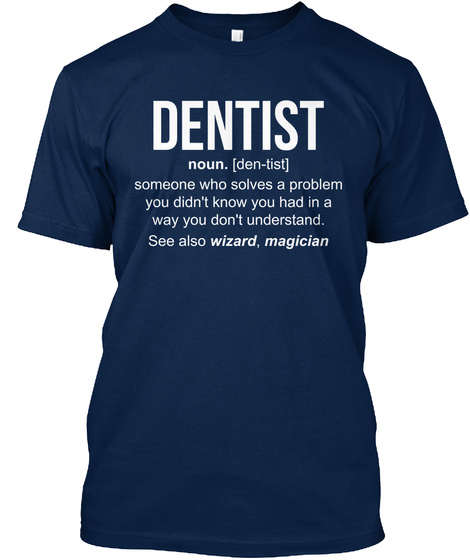 Dentist Noun Den Tist Someone Who Solves A Problem You Didn't Know You Had In A Way You Don't Understand See Also... Navy T-Shirt Front