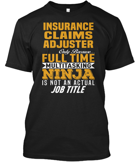 Insurance Claims Adjuster Only Because Full Time Multitasking Ninja Is Not An Actual Job Title Black T-Shirt Front