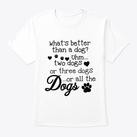 Dogs I Need All Dogs White T-Shirt Front