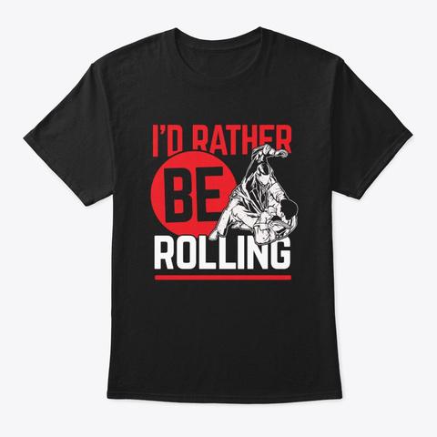 I'd Rather Rolling Martial Arts Mixed Ma Black T-Shirt Front