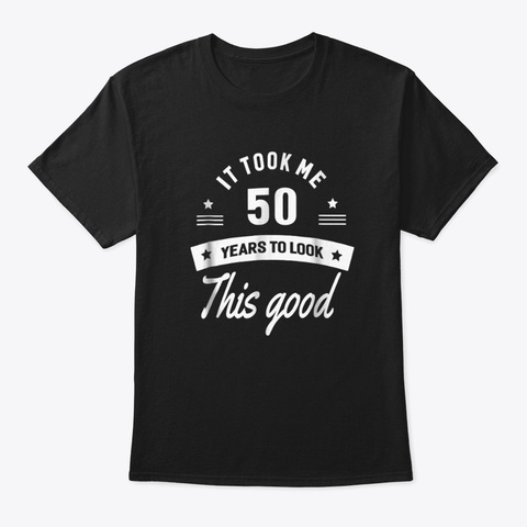 It Took Me 50 Years To Look This Good 50 Black T-Shirt Front