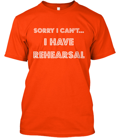 Sorry I Can't I Have Rehearsal Orange T-Shirt Front