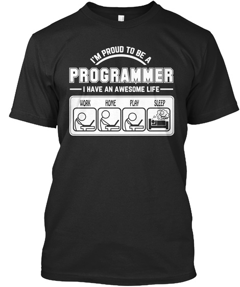 I M Proud To Be A Programmer I Have An Awesome Life Work Home Play Sleep Black T-Shirt Front