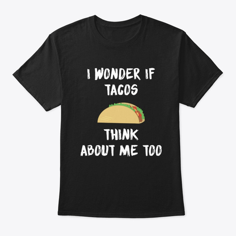 I Wonder If Tacos Think About Me Too Black T-Shirt Front
