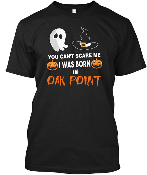 You Cant Scare Me. I Was Born In Oak Point Tx Black T-Shirt Front