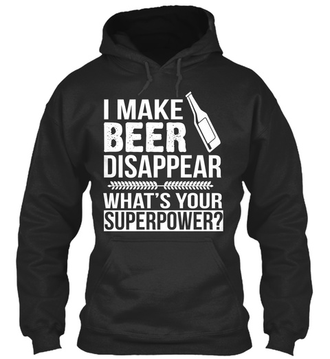 I Make Beer Disappear What's Your Superpower?  Jet Black T-Shirt Front