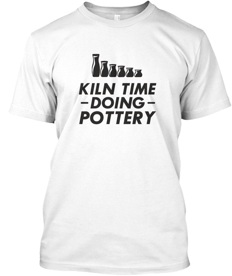 Kiln Time Doing Pottery   Crockery White T-Shirt Front