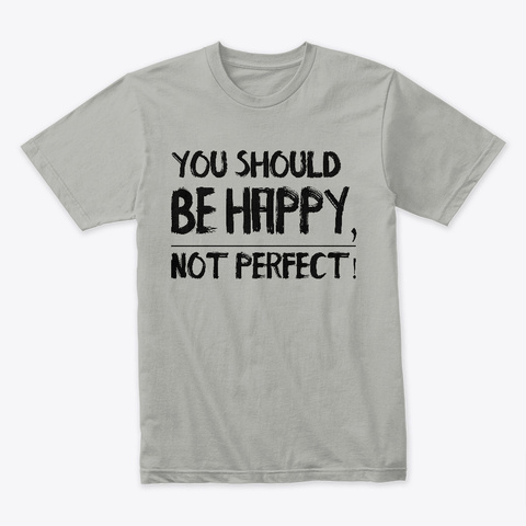 You Should Be Happy, Not Perfect! Light Grey T-Shirt Front