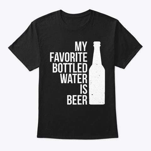 My Favorite Bottled Water Is Beer Black T-Shirt Front
