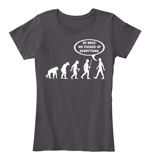 Evolution go back r go back we fucked up everything for Get fucked t shirt
