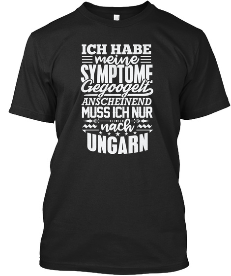 Ich Habe Meine Symptome Gegoogelt Anscheinend Muss Ich Nur Nach Ungarn Black T-Shirt Front