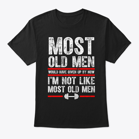 Most Old Men Would Have Given Up By Now Black T-Shirt Front