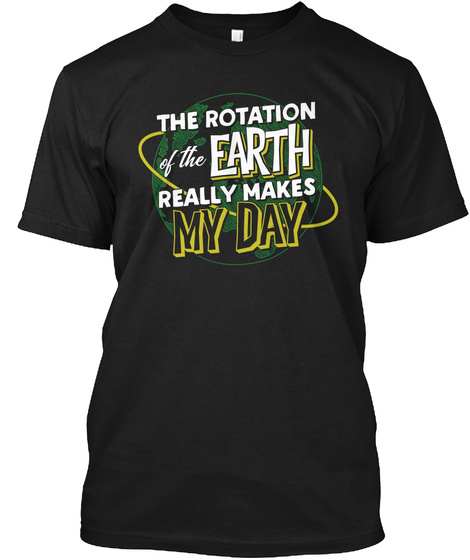 The Rotation Of The Earh Really Makes My Day Black T-Shirt Front