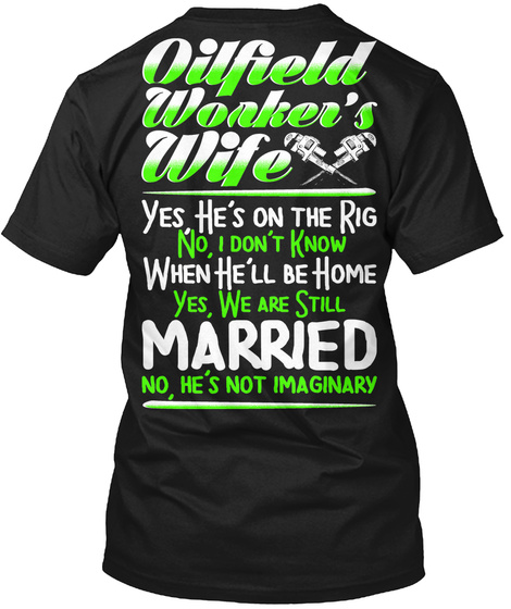 Oilfield Worker's Wife Yes He's On The Rig No, I Don't Know When He'll Be Home Yes, We Are Still Married No, He's Not... Black T-Shirt Back
