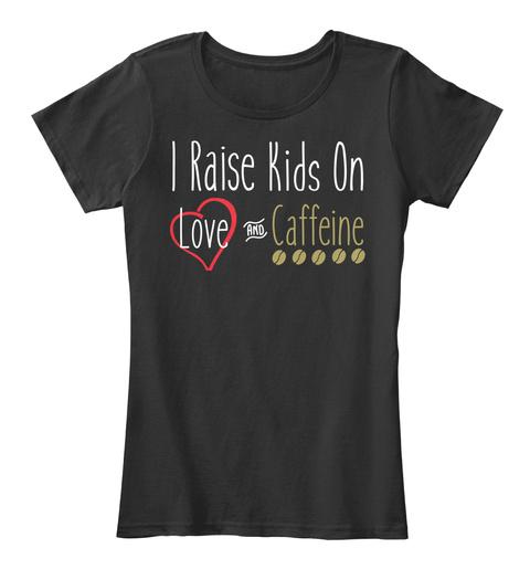 I Raise Kids On Love And Caffeine Black T-Shirt Front