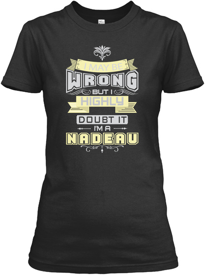 I May Be Wrong But I Highly Doubt It I'm A Nadeau Black T-Shirt Front