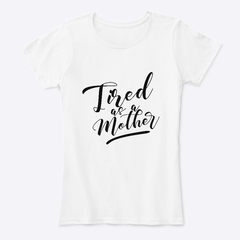 Tired As A Mother White T-Shirt Front