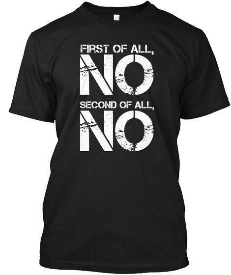 First Of All, No Second Of All, No Black T-Shirt Front