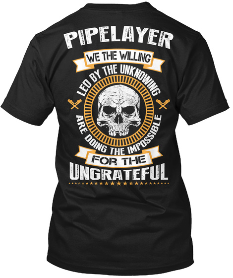 Pipelayer We The Willing Led By The Unknowing Are Doing The Impossible For The Ungrateful Black T-Shirt Back
