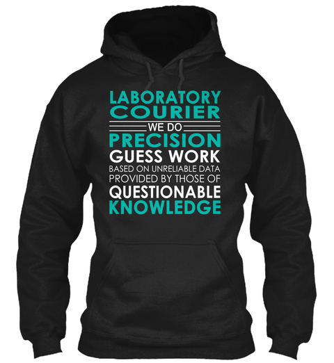 Laboratory Courier We Do Precision Guess Work Based On Unreliable Data Provided By Those Of Questionable Knowledge Black T-Shirt Front