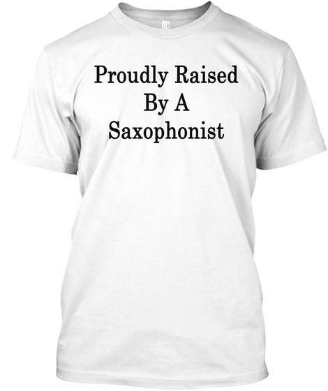 Proudly Raised By A Saxophonist White T-Shirt Front