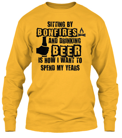 Sitting By Bonfires And Drinking Beer Is How I Want To Spend My Years Gold Long Sleeve T-Shirt Front
