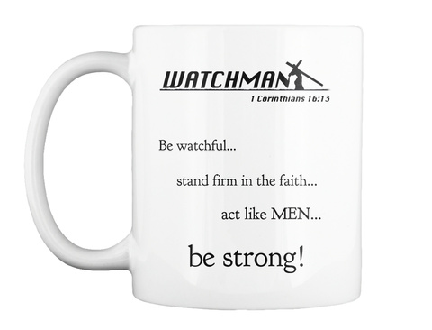 Watchman 1 Corinthians 16:13 Be Watchful... Stand Firm In The Faith... Act Like Men... Be Strong! White Mug Front