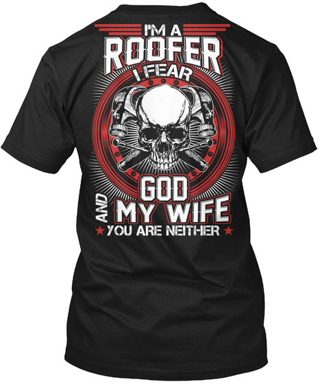 I'm A Roofer I Fear God And My Wife You Are Neither Black T-Shirt Back