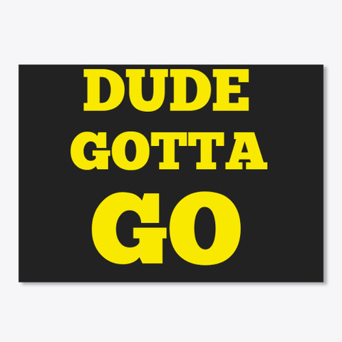 Dude Gotta Go Black T-Shirt Front