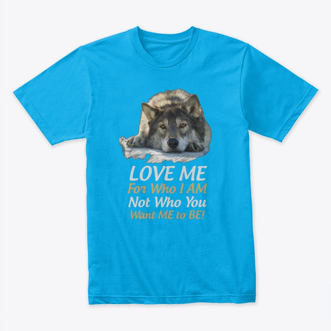 Love Me For Who I Am Wolf Shirt Turquoise T-Shirt Front