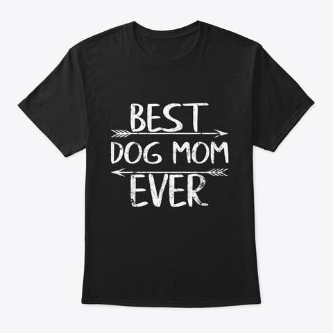 Best Dog Mom Ever Happy Mothers Day Gift Black T-Shirt Front