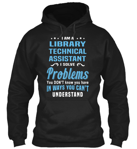 I Am A Library Technical Assistant I Solve Problems You Don't Know You Have In Ways You Can't Understand Black T-Shirt Front