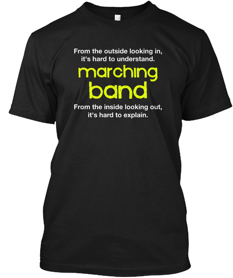 From The Outside Looking In, It's Hard To Understand. Marching Band From The Inside Looking Out, It's Hard To Explain. Black T-Shirt Front